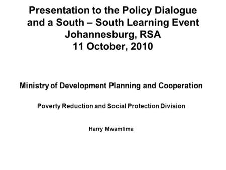 Presentation to the Policy Dialogue and a South – South Learning Event Johannesburg, RSA 11 October, 2010 Ministry of Development Planning and Cooperation.