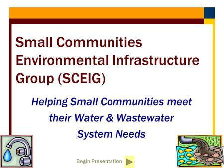 Begin Presentation Small Communities Environmental Infrastructure Group (SCEIG) Helping Small Communities meet their Water & Wastewater System Needs.