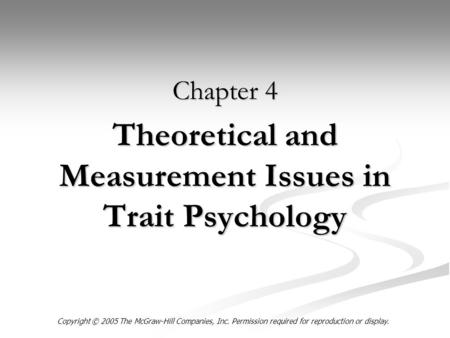Theoretical and Measurement Issues in Trait Psychology Chapter 4 Copyright © 2005 The McGraw-Hill Companies, Inc. Permission required for reproduction.