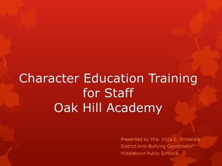 Character Education Training for Staff Oak Hill Academy Presented by Mrs. Victa C. McKenzie District Anti-Bullying Coordinator Middletown Public Schools.