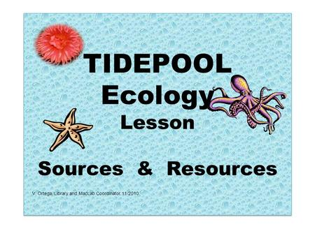 TIDEPOOL Ecology Lesson Sources & Resources V. Ortega, Library and MacLab Coordinator 11/2010.