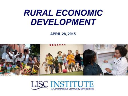 RURAL ECONOMIC DEVELOPMENT APRIL 28, 2015. Kevin Boes, President & CEO of LISC's New Markets Support Corporation (moderator) Keith Bisson, Senior Vice.