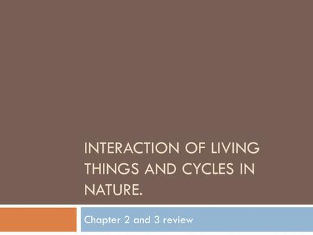 INTERACTION OF LIVING THINGS AND CYCLES IN NATURE. Chapter 2 and 3 review.
