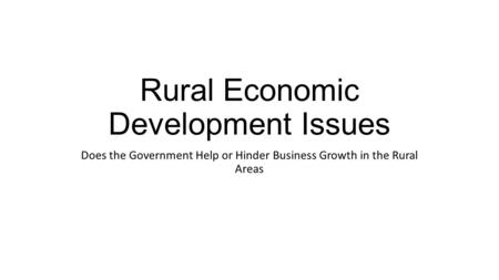 Rural Economic Development Issues Does the Government Help or Hinder Business Growth in the Rural Areas.