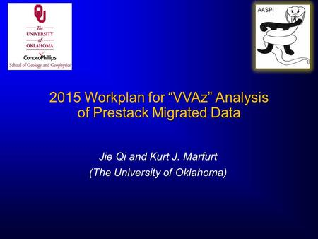 "2015 Workplan for ""VVAz"" Analysis of Prestack Migrated Data Jie Qi and Kurt J. Marfurt (The University of Oklahoma) AASPI."