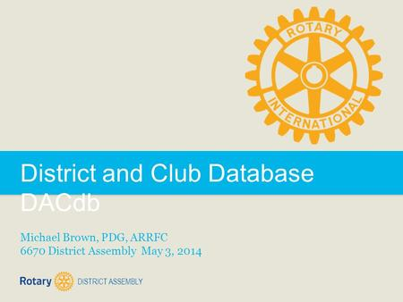 DISTRICT ASSEMBLY District and Club Database DACdb Michael Brown, PDG, ARRFC 6670 District Assembly May 3, 2014.
