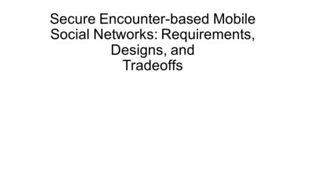 Secure Encounter-based Mobile Social Networks: Requirements, Designs, and Tradeoffs.