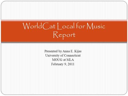Presented by Anna E. Kijas University of Connecticut MOUG at MLA February 9, 2011 WorldCat Local for Music Report.