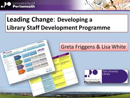 Leading Change: Developing a Library Staff Development Programme Greta Friggens & Lisa White.