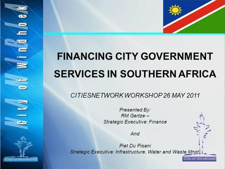FINANCING CITY GOVERNMENT SERVICES IN SOUTHERN AFRICA CITIESNETWORK WORKSHOP 26 MAY 2011 Presented By: RM Gertze – Strategic Executive: Finance And Piet.