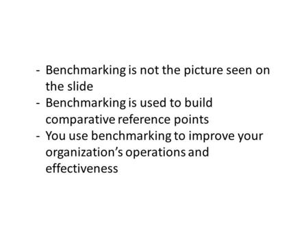 -Benchmarking is not the picture seen on the slide -Benchmarking is used to build comparative reference points -You use benchmarking to improve your organization's.