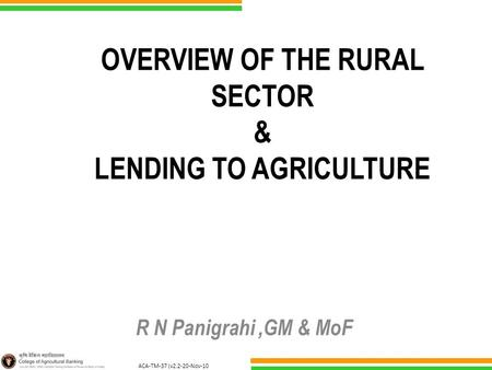 ACA-TM-37 (v2.2-20-Nov-10 ) OVERVIEW OF THE RURAL SECTOR & LENDING TO AGRICULTURE R N Panigrahi,GM & MoF.