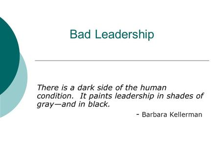Bad Leadership There is a dark side of the human condition. It paints leadership in shades of gray—and in black. - Barbara Kellerman.