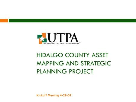 HIDALGO COUNTY ASSET MAPPING AND STRATEGIC PLANNING PROJECT Kickoff Meeting 4-29-09.