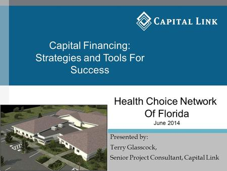 Presented by: Terry Glasscock, Senior Project Consultant, Capital Link Health Choice Network Of Florida June 2014 Capital Financing: Strategies and Tools.