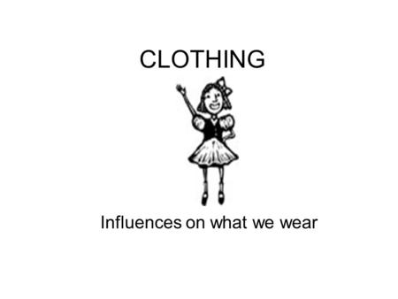 CLOTHING Influences on what we wear. Why do people select certain clothing? Values Attitude Conformity Individuality Personality.