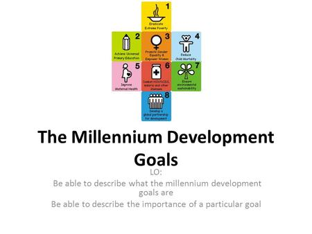 The Millennium Development Goals LO: Be able to describe what the millennium development goals are Be able to describe the importance of a particular goal.