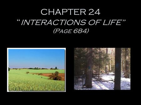 "CHAPTER 24 "" INTERACTIONS OF LIFE"" (Page 684) The Biosphere -the part of the Earth which supports life. - high in the air. - underground. - under oceans."
