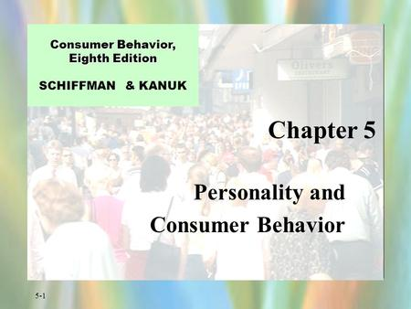 5-1 Chapter 5 Consumer Behavior, Eighth Edition Consumer Behavior, Eighth Edition SCHIFFMAN & KANUK Personality and Consumer Behavior.