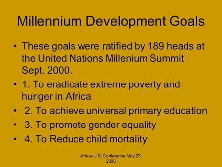 Africa-U.S. Conference May 23, 2006 Millennium Development Goals These goals were ratified by 189 heads at the United Nations Millenium Summit Sept. 2000.