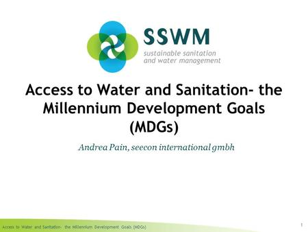 Access to Water and Sanitation- the Millennium Development Goals (MDGs) 1 Andrea Pain, seecon international gmbh.