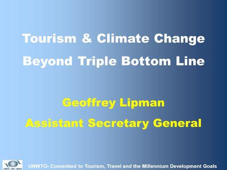 UNWTO- Committed to Tourism, Travel and the Millennium Development Goals Tourism & Climate Change Beyond Triple Bottom Line Geoffrey Lipman Assistant Secretary.