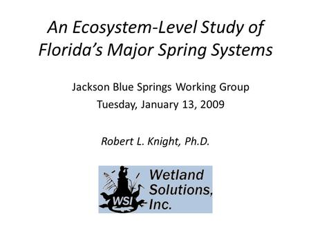 An Ecosystem-Level Study of Florida's Major Spring Systems Robert L. Knight, Ph.D. Jackson Blue Springs Working Group Tuesday, January 13, 2009.