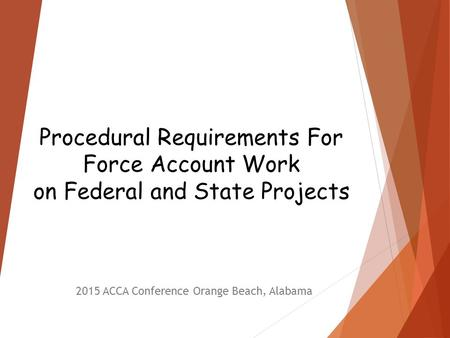 Procedural Requirements For Force Account Work on Federal and State Projects 2015 ACCA Conference Orange Beach, Alabama.