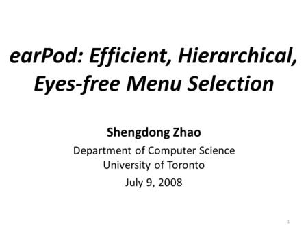1 Shengdong Zhao Department of Computer Science University of Toronto July 9, 2008 earPod: Efficient, Hierarchical, Eyes-free Menu Selection.