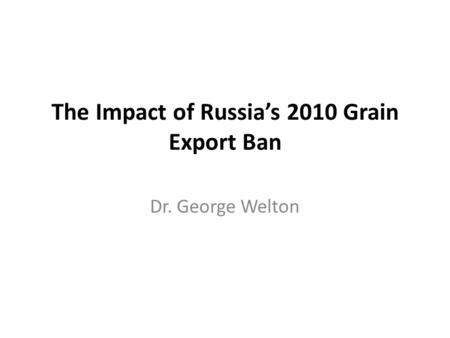 The Impact of Russia's 2010 Grain Export Ban Dr. George Welton.