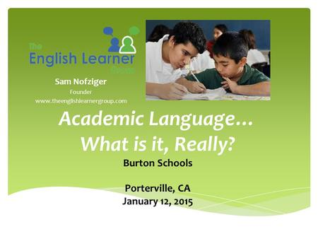 Sam Nofziger Founder www.theenglishlearnergroup.com Academic Language… What is it, Really? Burton Schools Porterville, CA January 12, 2015.