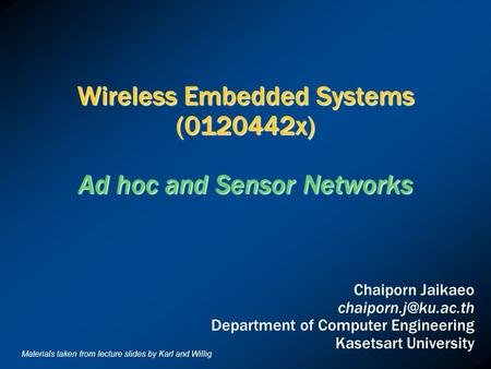 Wireless Embedded Systems (0120442x) Ad hoc and Sensor Networks Chaiporn Jaikaeo Department of Computer Engineering Kasetsart University.