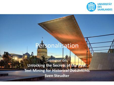 Personalisation Seminar on Unlocking the Secrets of the Past: Text Mining for Historical Documents Sven Steudter.