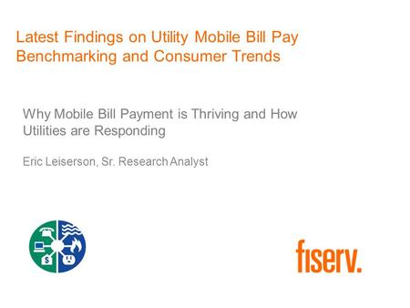 Latest Findings on Utility Mobile Bill Pay Benchmarking and Consumer Trends Why Mobile Bill Payment is Thriving and How Utilities are Responding Eric Leiserson,