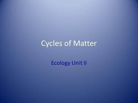 Cycles of Matter Ecology Unit II.
