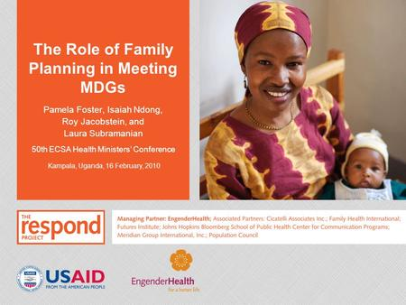 The Role of Family Planning in Meeting MDGs Pamela Foster, Isaiah Ndong, Roy Jacobstein, and Laura Subramanian 50th ECSA Health Ministers' Conference Kampala,