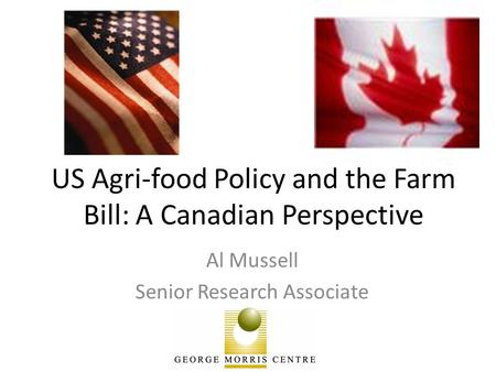 US Agri-food Policy and the Farm Bill: A Canadian Perspective Al Mussell Senior Research Associate.