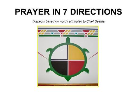 PRAYER IN 7 DIRECTIONS (Aspects based on words attributed to Chief Seattle)