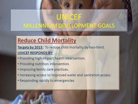 UNICEF MILLENNIUM DEVELOPMENT GOALS Reduce Child Mortality Targets by 2015 : To reduce child mortality by two-third. UNICEF RESPONDS BY: Providing high-impact.