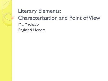 Literary Elements: Characterization and Point of View Ms. Machado English 9 Honors.