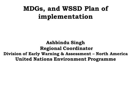 MDGs, and WSSD Plan of implementation Ashbindu Singh Regional Coordinator Division of Early Warning & Assessment – North America United Nations Environment.