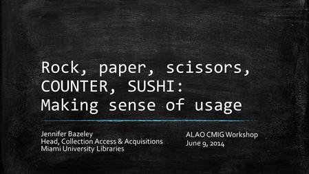 Rock, paper, scissors, COUNTER, SUSHI: Making sense of usage Jennifer Bazeley Head, Collection Access & Acquisitions Miami University Libraries ALAO CMIG.