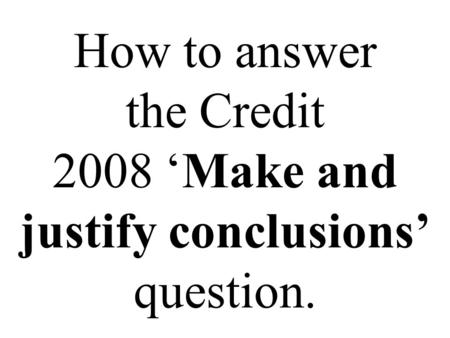 How to answer the Credit 2008 'Make and justify conclusions' question.