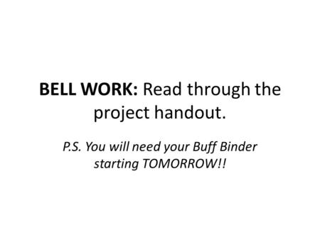 BELL WORK: Read through the project handout. P.S. You will need your Buff Binder starting TOMORROW!!