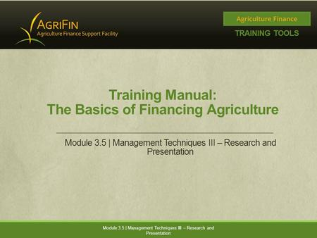 Training Manual: The Basics of Financing Agriculture Module 3.5 | Management Techniques III – Research and Presentation.