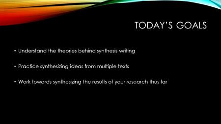 TODAY'S GOALS Understand the theories behind synthesis writing Practice synthesizing ideas from multiple texts Work towards synthesizing the results of.