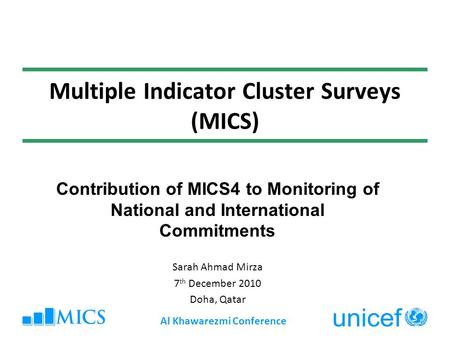 Multiple Indicator Cluster Surveys (MICS) Contribution of MICS4 to Monitoring of National and International Commitments Sarah Ahmad Mirza 7 th December.