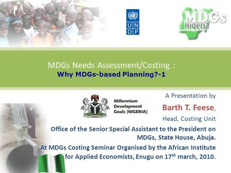 MDGs Needs Assessment/Costing : Why MDGs-based Planning?-1 A Presentation by Barth T. Feese, Head, Costing Unit Office of the Senior Special Assistant.