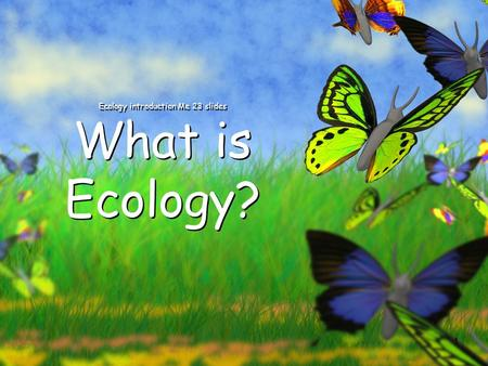 1 Ecology introduction Me 23 slides What is Ecology?