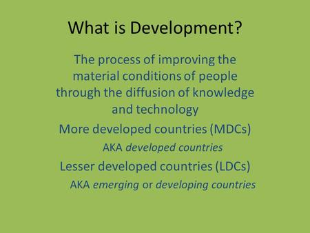 What is Development? The process of improving the material conditions of people through the diffusion of knowledge and technology More developed countries.